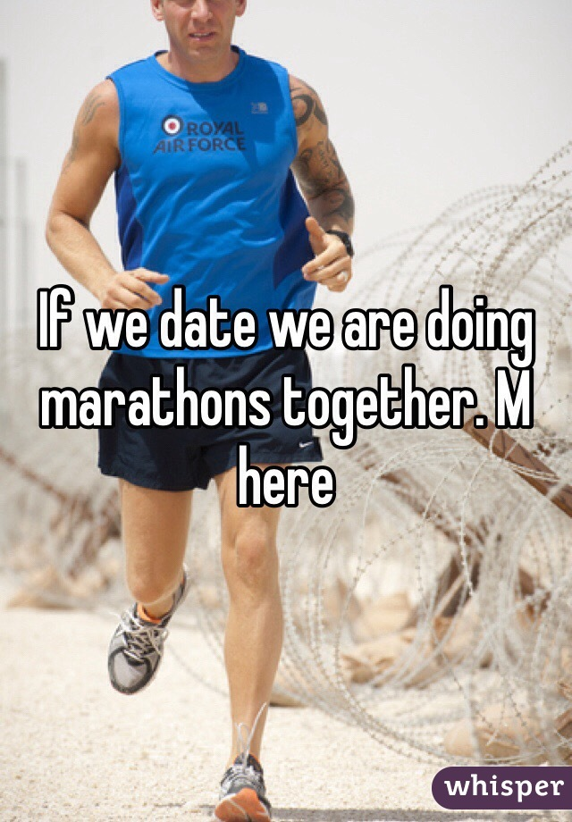 If we date we are doing marathons together. M here
