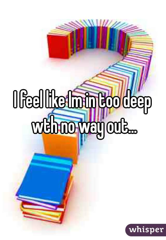 I feel like Im in too deep wth no way out...