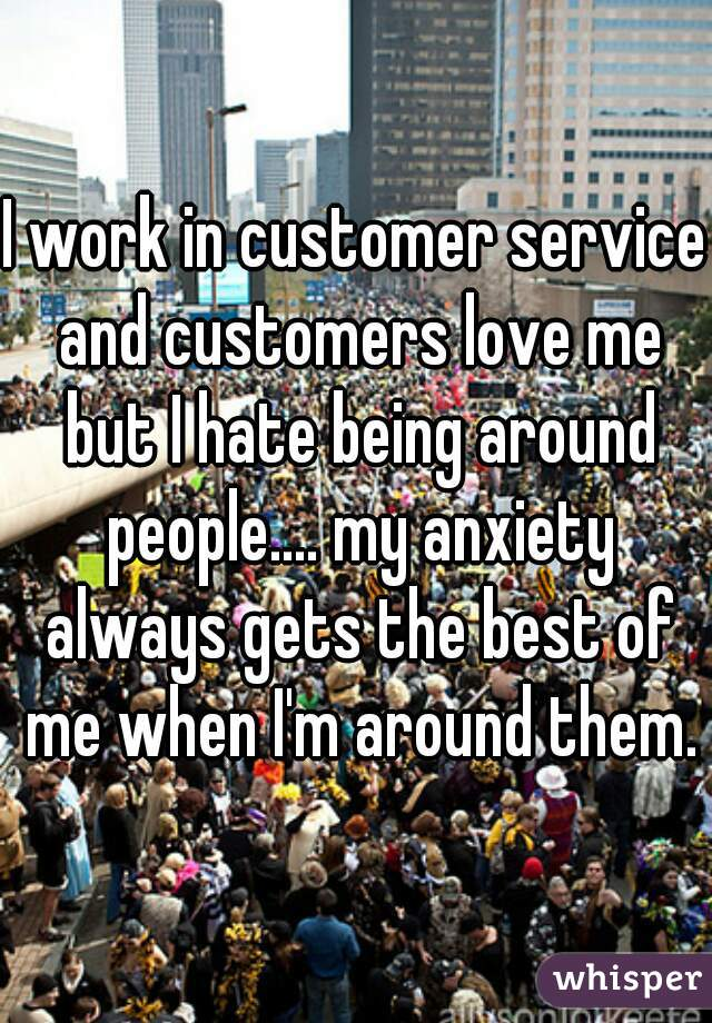 I work in customer service and customers love me but I hate being around people.... my anxiety always gets the best of me when I'm around them.