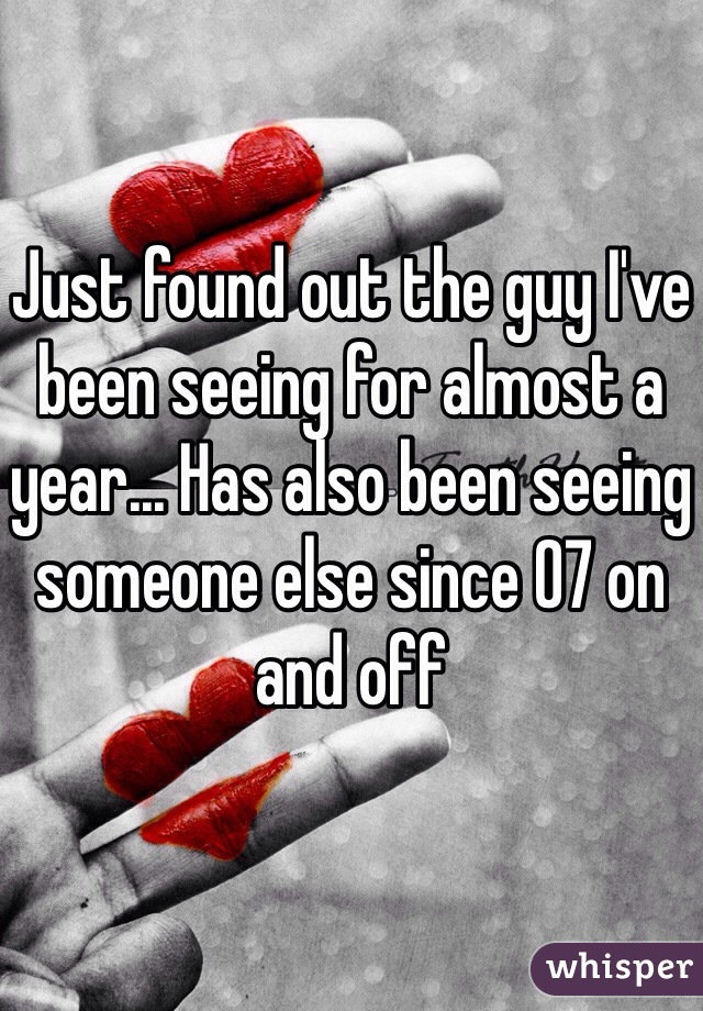 Just found out the guy I've been seeing for almost a year... Has also been seeing someone else since 07 on and off