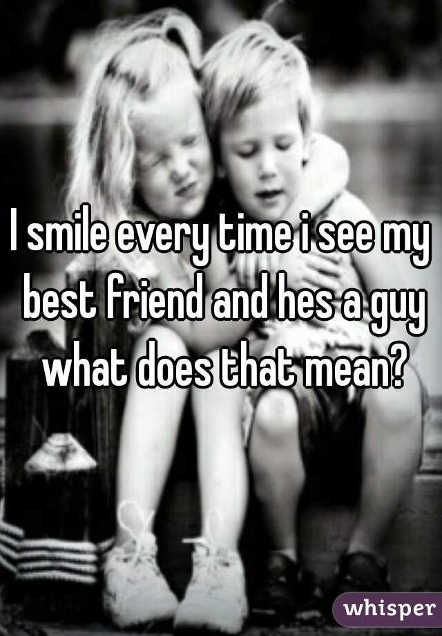 I smile every time i see my best friend and hes a guy what does that mean?