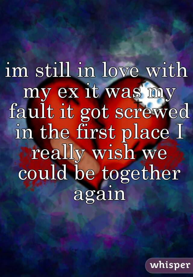 im still in love with my ex it was my fault it got screwed in the first place I really wish we could be together again