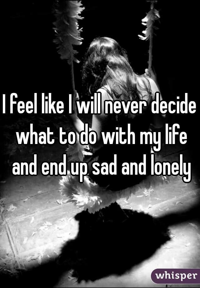 I feel like I will never decide what to do with my life and end up sad and lonely