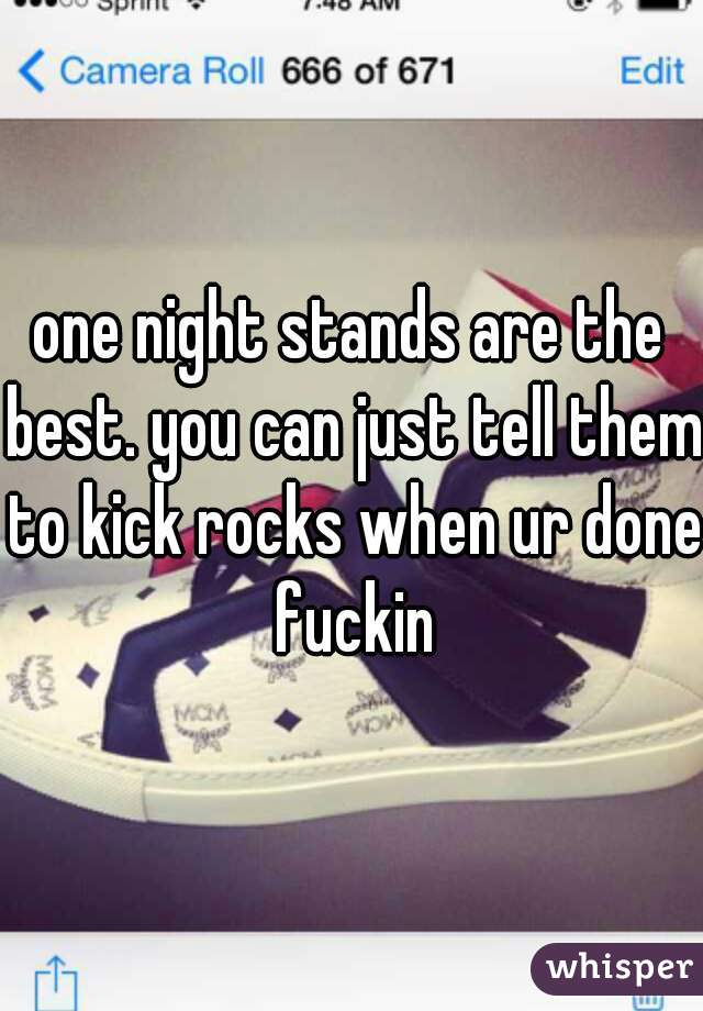 one night stands are the best. you can just tell them to kick rocks when ur done fuckin