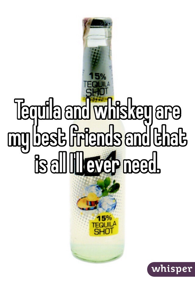 Tequila and whiskey are my best friends and that is all I'll ever need.