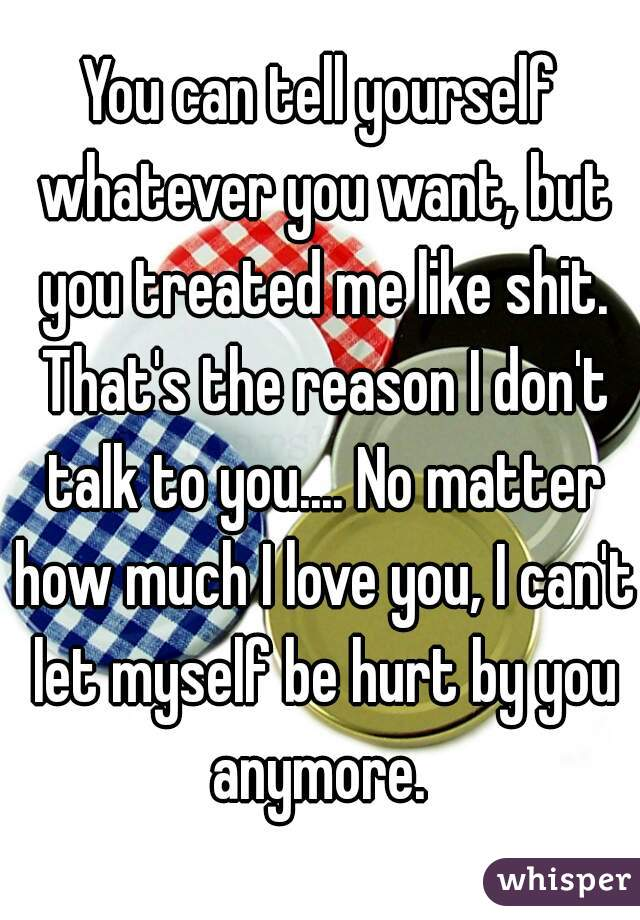 You can tell yourself whatever you want, but you treated me like shit. That's the reason I don't talk to you.... No matter how much I love you, I can't let myself be hurt by you anymore.