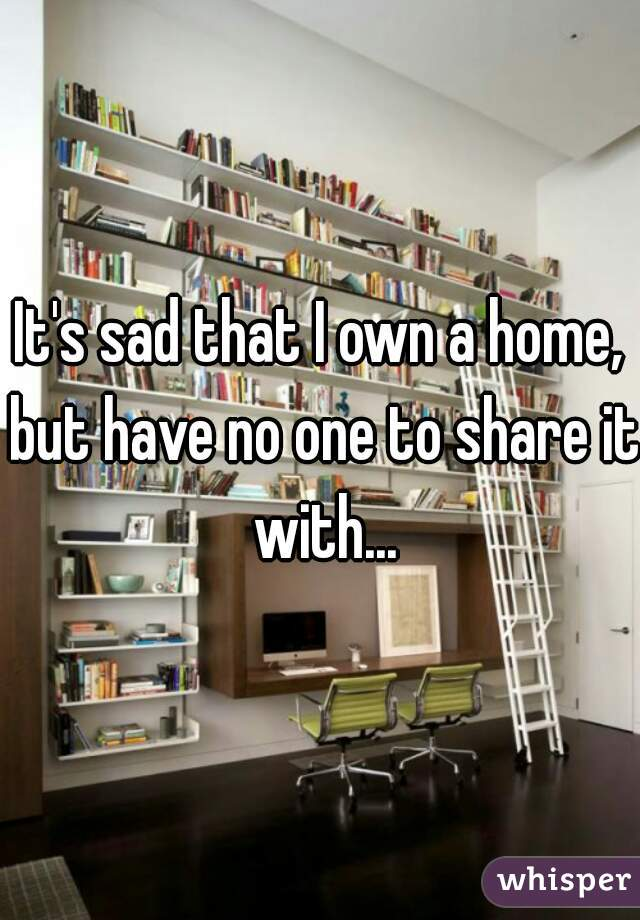 It's sad that I own a home, but have no one to share it with...