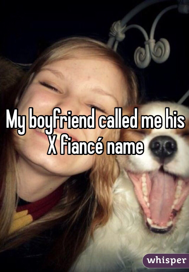 My boyfriend called me his X fiancé name