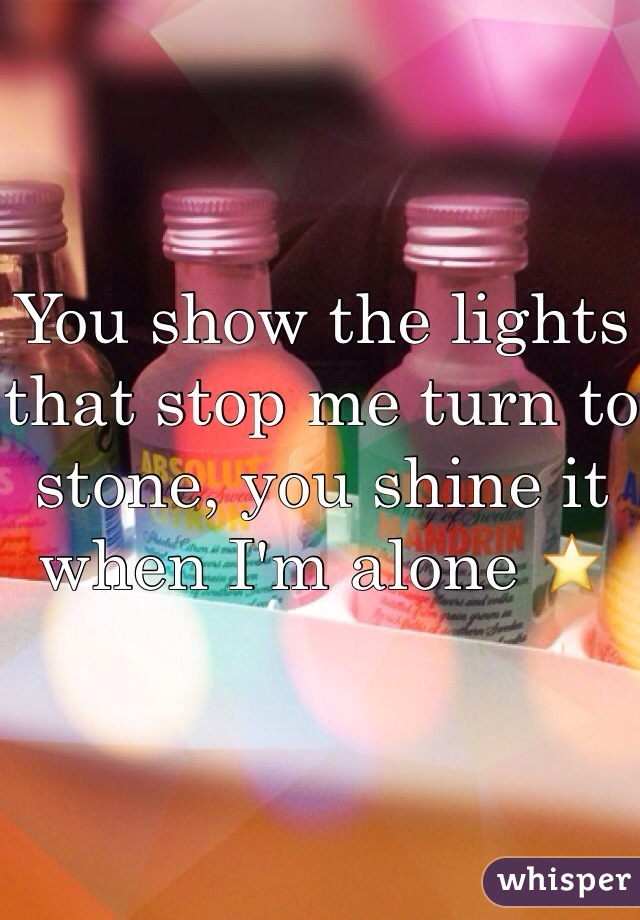 You show the lights that stop me turn to stone, you shine it when I'm alone ⭐️