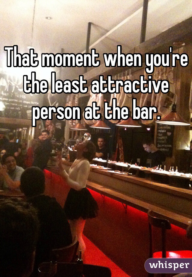 That moment when you're the least attractive person at the bar.