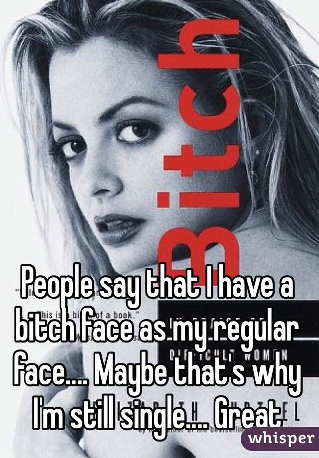 People say that I have a bitch face as my regular face.... Maybe that's why I'm still single.... Great