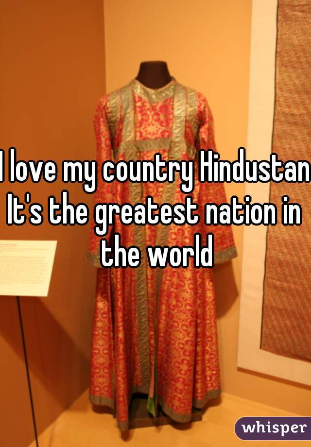 I love my country Hindustan It's the greatest nation in the world
