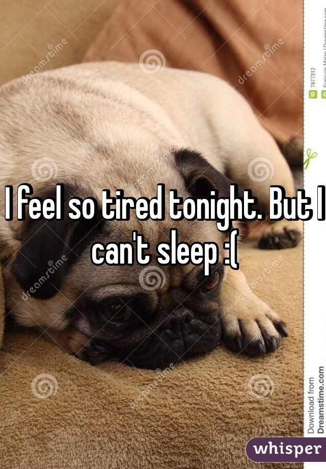 I feel so tired tonight. But I can't sleep :(