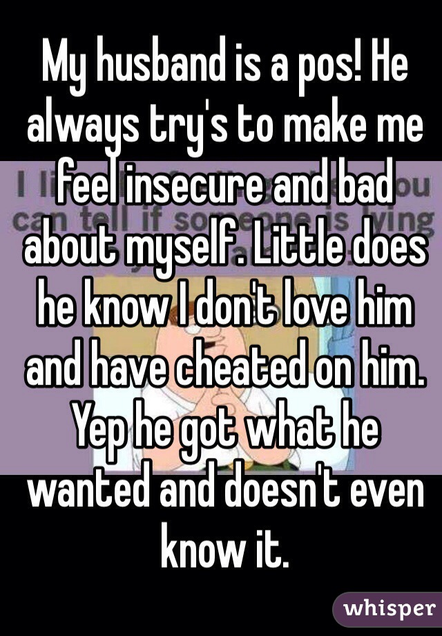 My husband is a pos! He always try's to make me feel insecure and bad about myself. Little does he know I don't love him and have cheated on him. Yep he got what he wanted and doesn't even know it.