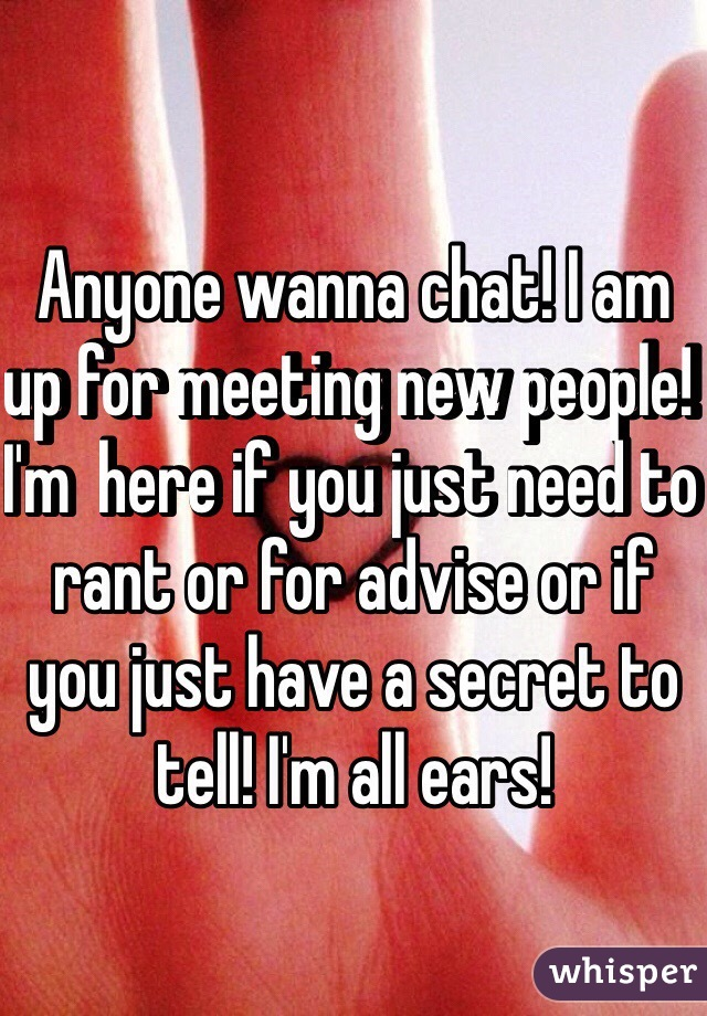 Anyone wanna chat! I am up for meeting new people! I'm  here if you just need to rant or for advise or if you just have a secret to tell! I'm all ears!