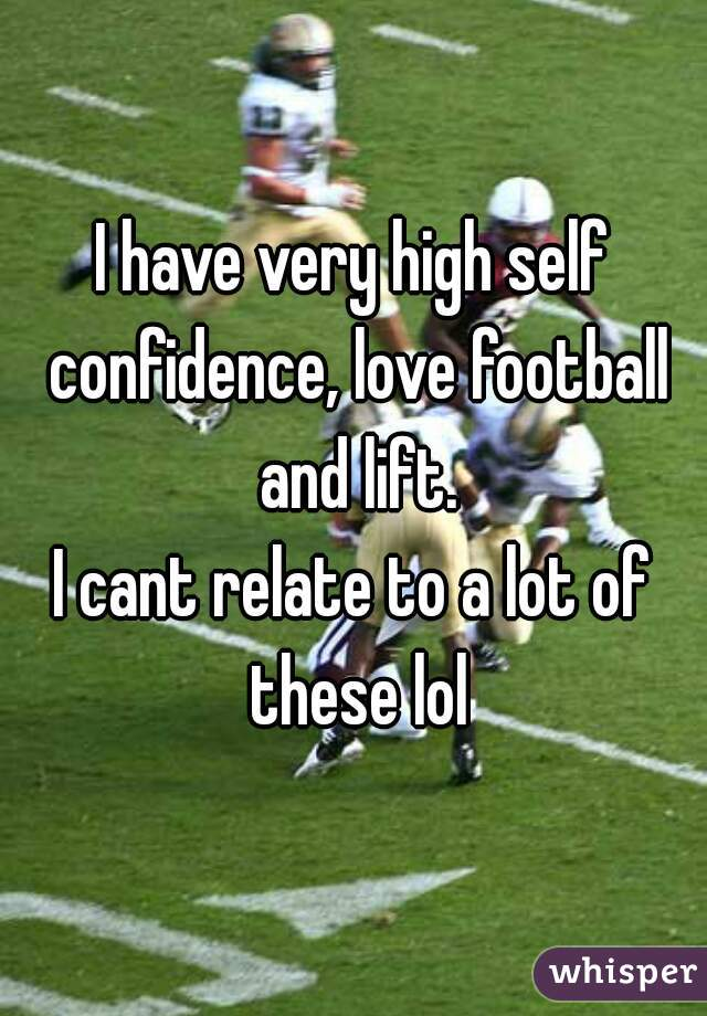 I have very high self confidence, love football and lift. I cant relate to a lot of these lol