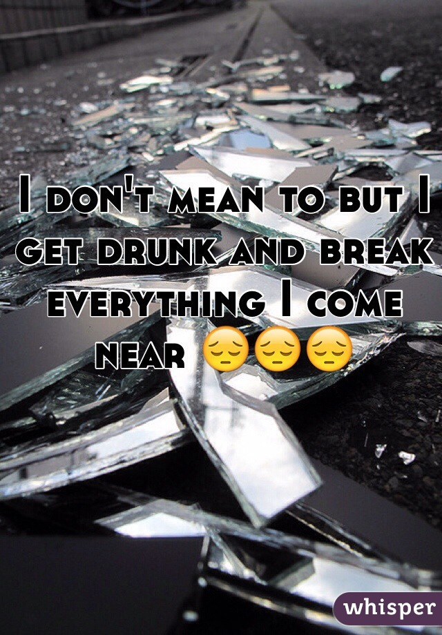 I don't mean to but I get drunk and break everything I come near 😔😔😔