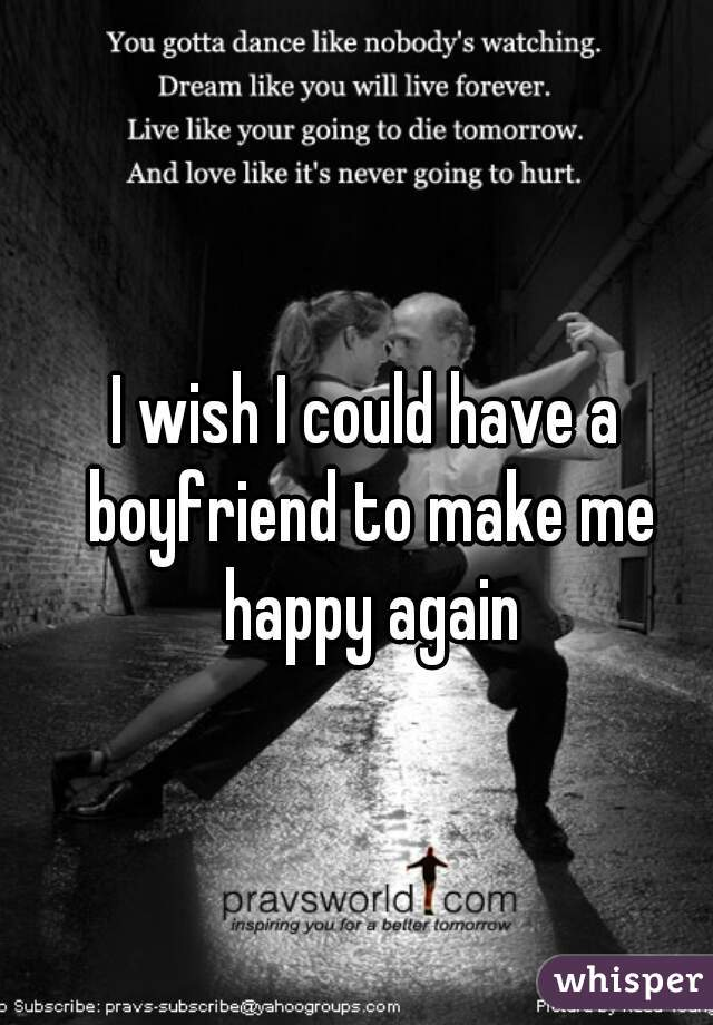 I wish I could have a boyfriend to make me happy again