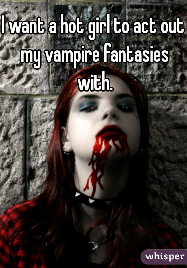 I want a hot girl to act out my vampire fantasies with.