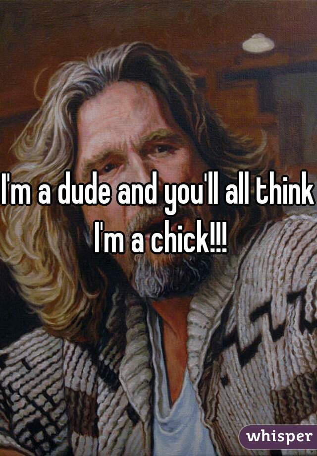 I'm a dude and you'll all think I'm a chick!!!