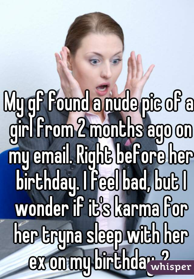 My gf found a nude pic of a girl from 2 months ago on my email. Right before her birthday. I feel bad, but I wonder if it's karma for her tryna sleep with her ex on my birthday..?