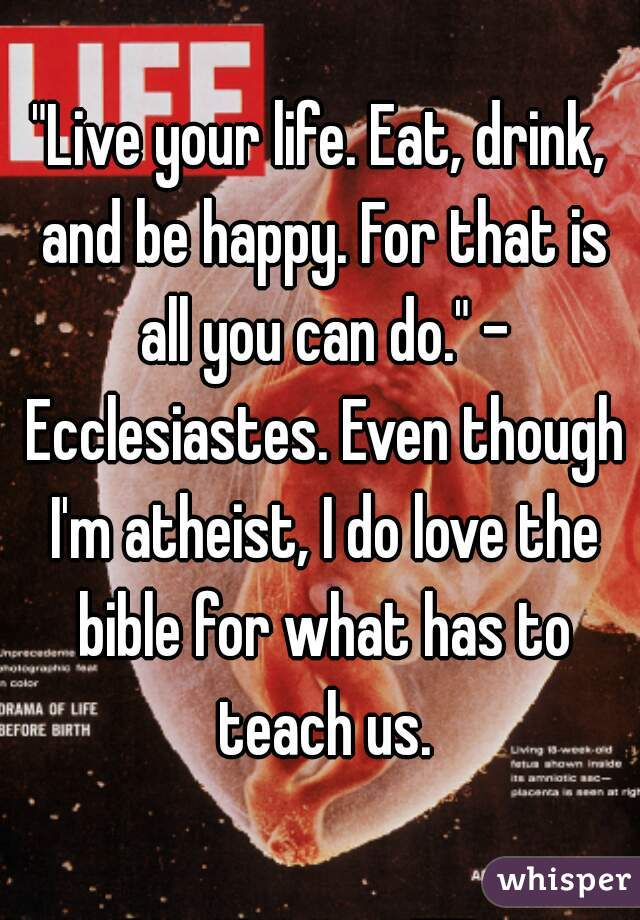 """""""Live your life. Eat, drink, and be happy. For that is all you can do."""" - Ecclesiastes. Even though I'm atheist, I do love the bible for what has to teach us."""
