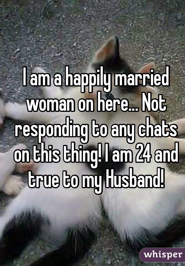 I am a happily married woman on here... Not responding to any chats on this thing! I am 24 and true to my Husband!