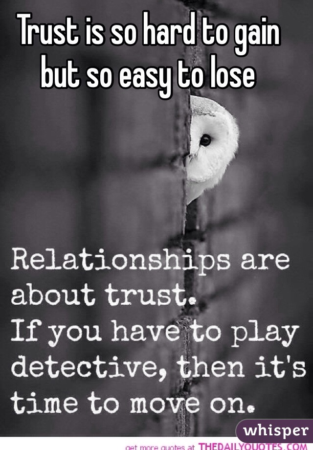 Trust is so hard to gain but so easy to lose