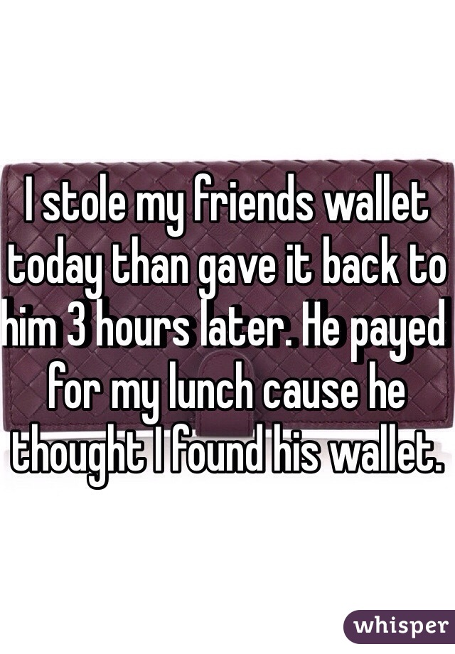 I stole my friends wallet today than gave it back to him 3 hours later. He payed for my lunch cause he thought I found his wallet.