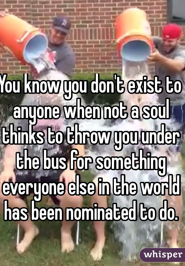 You know you don't exist to anyone when not a soul thinks to throw you under the bus for something everyone else in the world has been nominated to do.