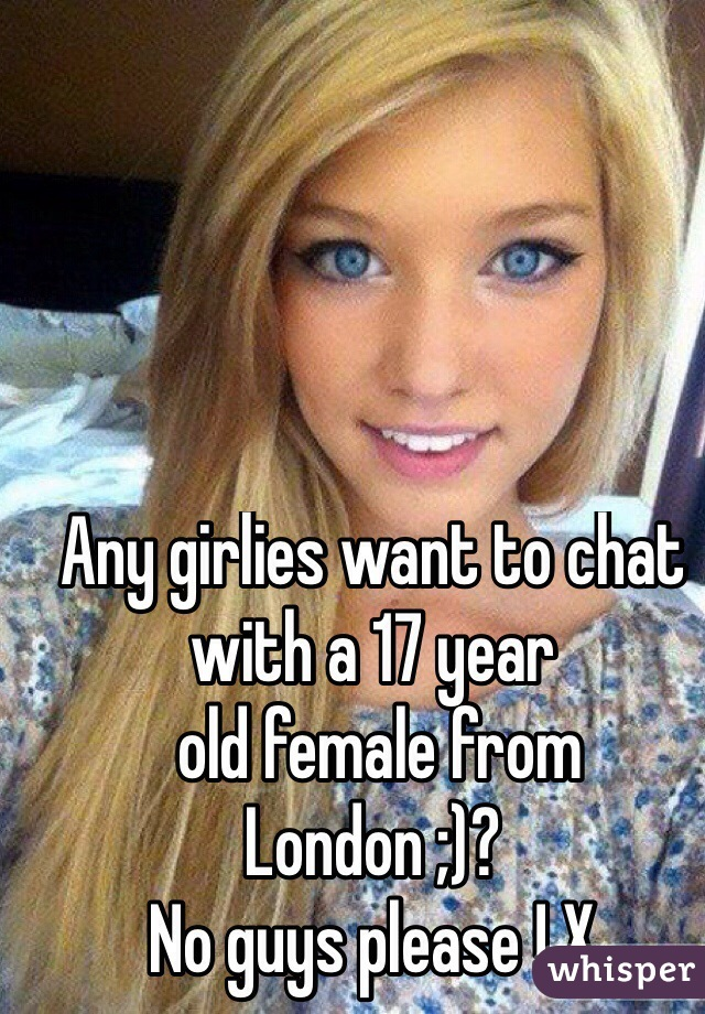 Any girlies want to chat with a 17 year  old female from London ;)? No guys please ! X