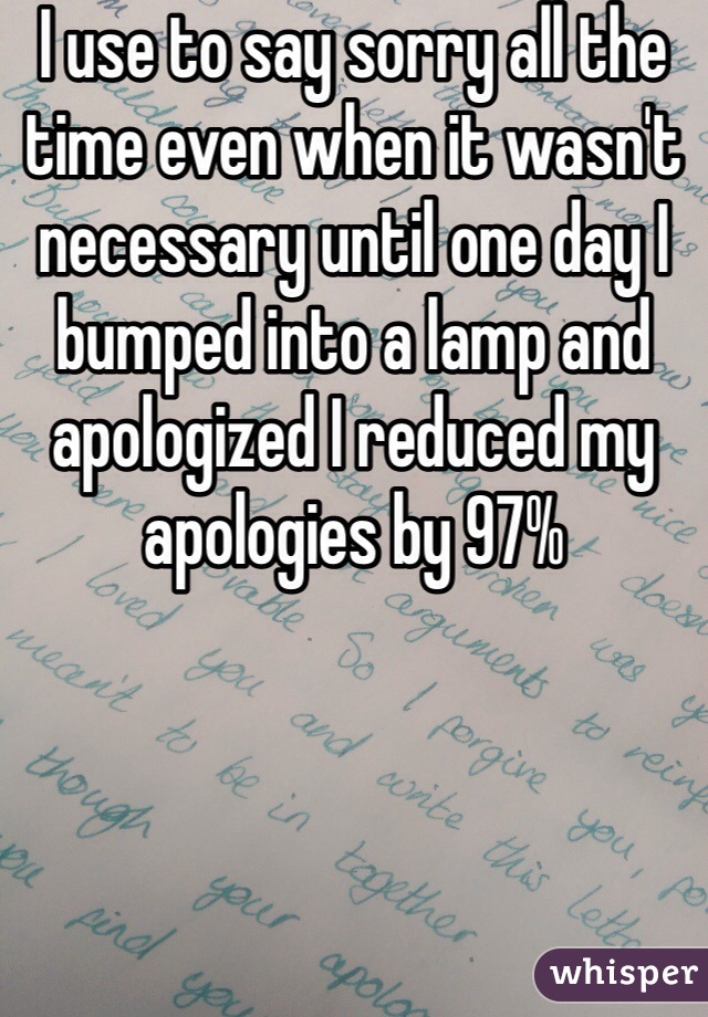 I use to say sorry all the time even when it wasn't necessary until one day I bumped into a lamp and apologized I reduced my apologies by 97%