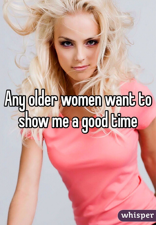 Any older women want to show me a good time