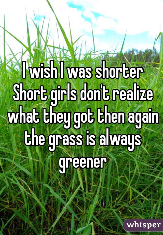 I wish I was shorter Short girls don't realize what they got then again the grass is always greener