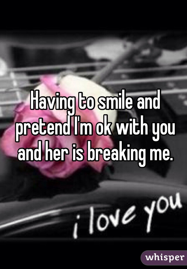 Having to smile and pretend I'm ok with you and her is breaking me.