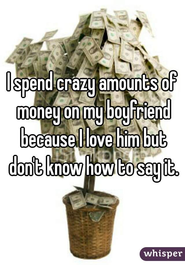 I spend crazy amounts of money on my boyfriend because I love him but don't know how to say it.