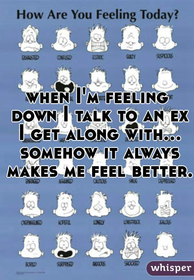 when I'm feeling down I talk to an ex I get along with... somehow it always makes me feel better.