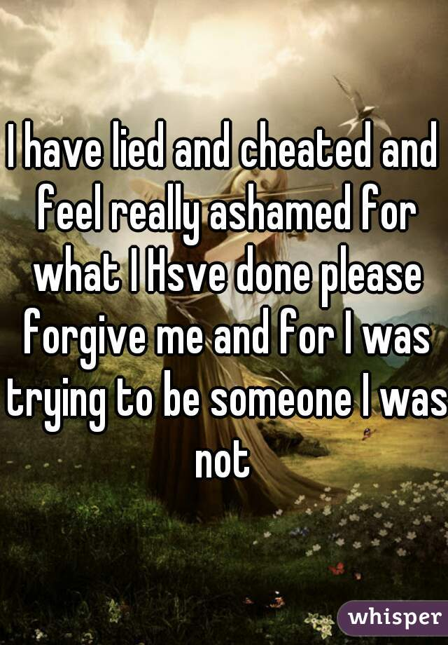 I have lied and cheated and feel really ashamed for what I Hsve done please forgive me and for I was trying to be someone I was not
