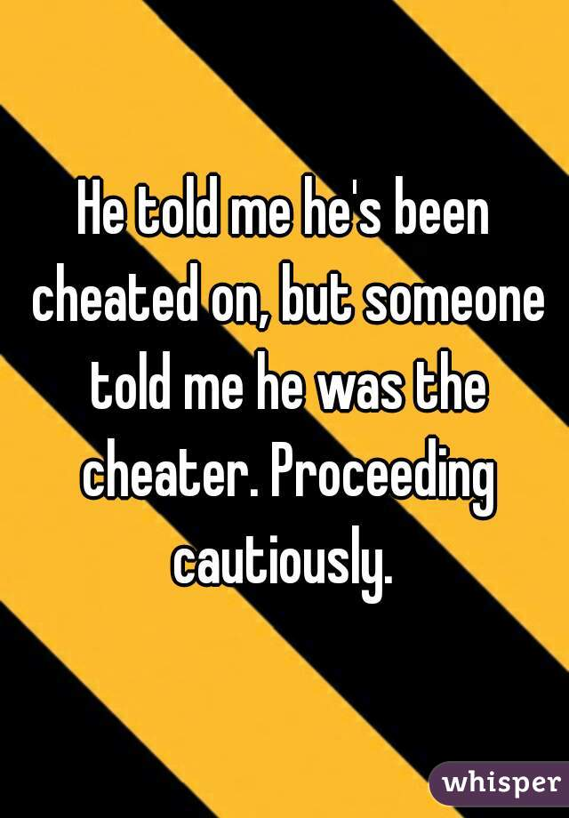 He told me he's been cheated on, but someone told me he was the cheater. Proceeding cautiously.