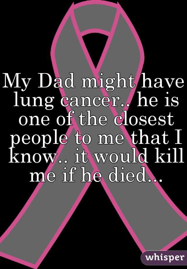 My Dad might have lung cancer.. he is one of the closest people to me that I know.. it would kill me if he died...