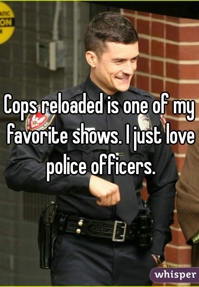 Cops reloaded is one of my favorite shows. I just love police officers.