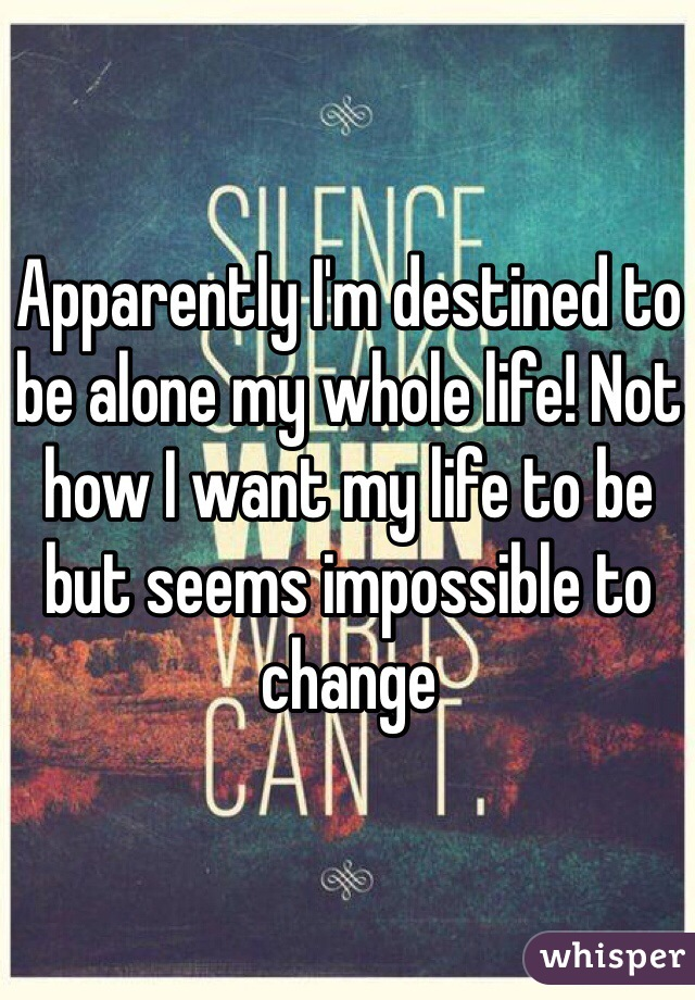 Apparently I'm destined to be alone my whole life! Not how I want my life to be but seems impossible to change