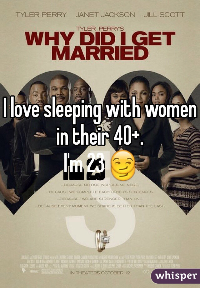 I love sleeping with women in their 40+.  I'm 23 😏