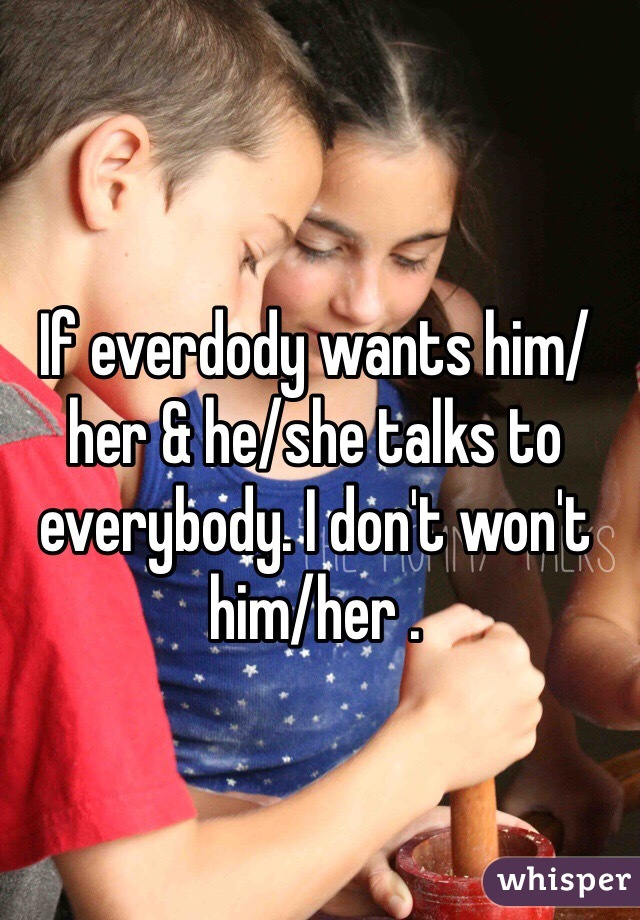 If everdody wants him/her & he/she talks to everybody. I don't won't him/her .