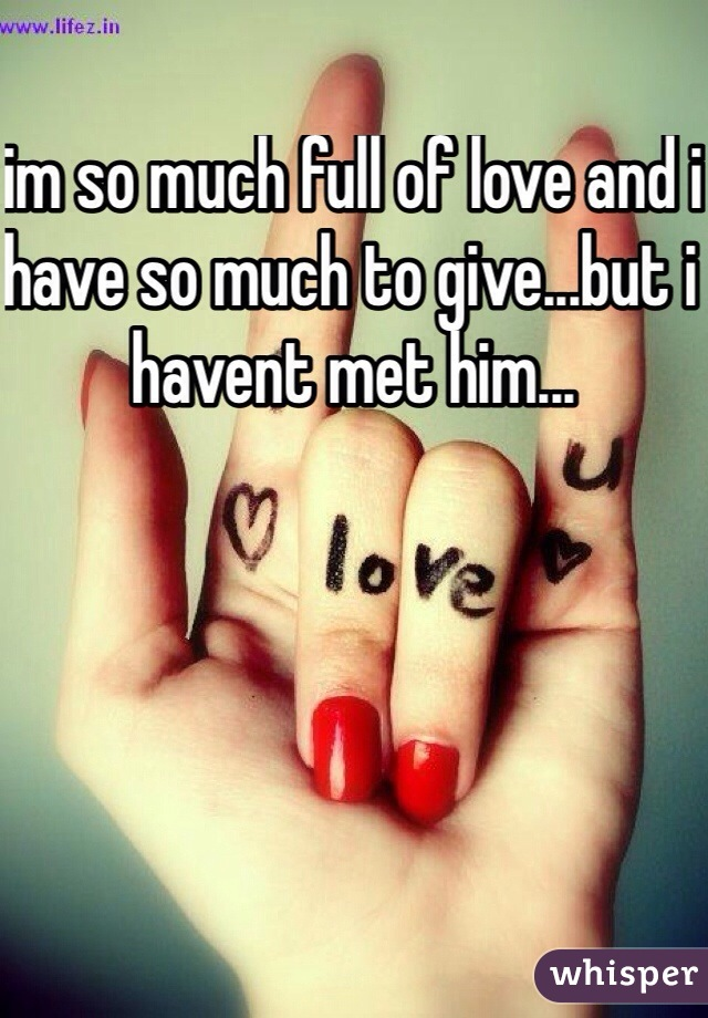 im so much full of love and i have so much to give...but i havent met him...