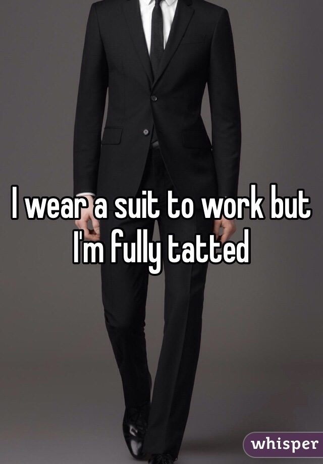 I wear a suit to work but I'm fully tatted