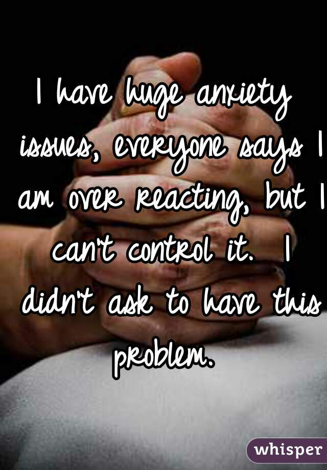 I have huge anxiety issues, everyone says I am over reacting, but I can't control it.  I didn't ask to have this problem.