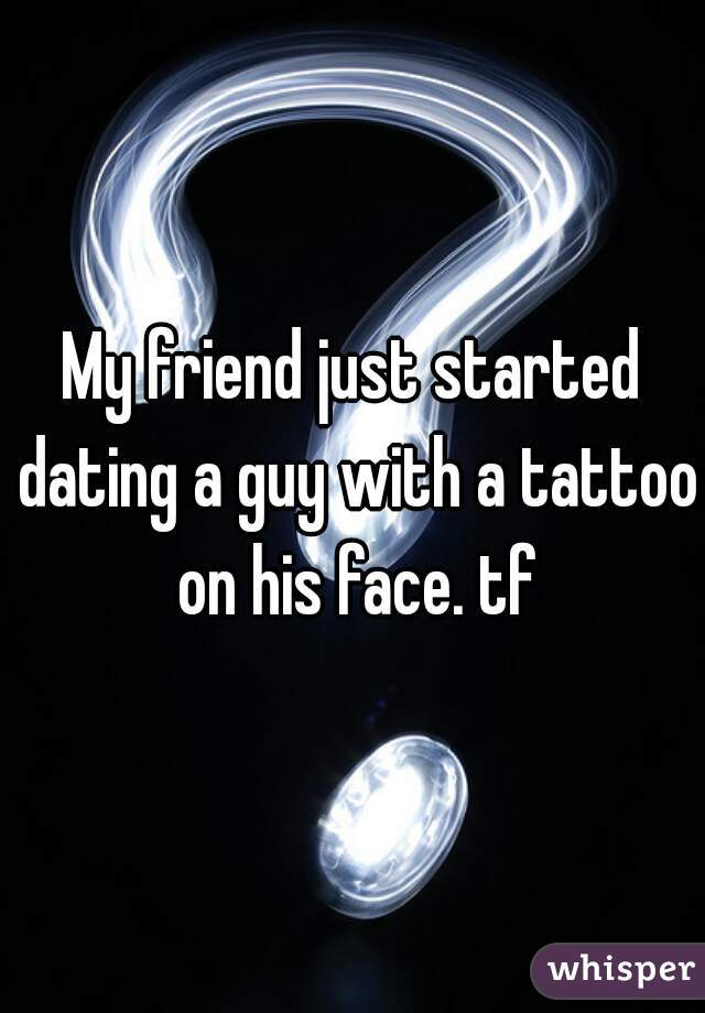 My friend just started dating a guy with a tattoo on his face. tf