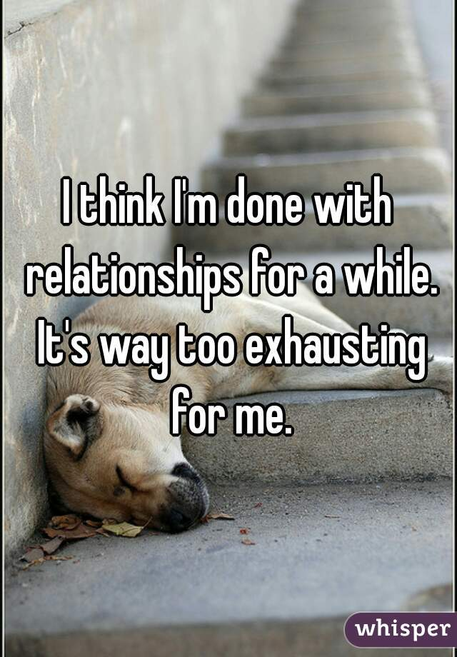I think I'm done with relationships for a while. It's way too exhausting for me.