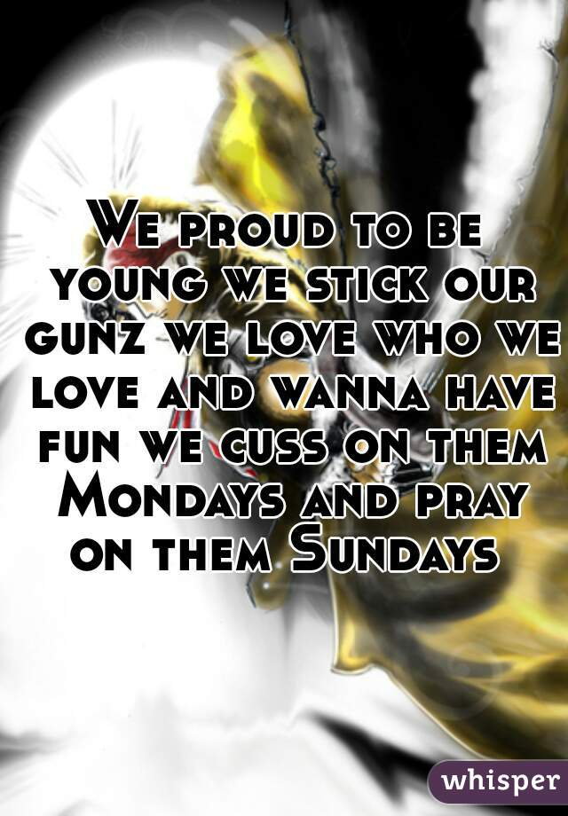 We proud to be young we stick our gunz we love who we love and wanna have fun we cuss on them Mondays and pray on them Sundays
